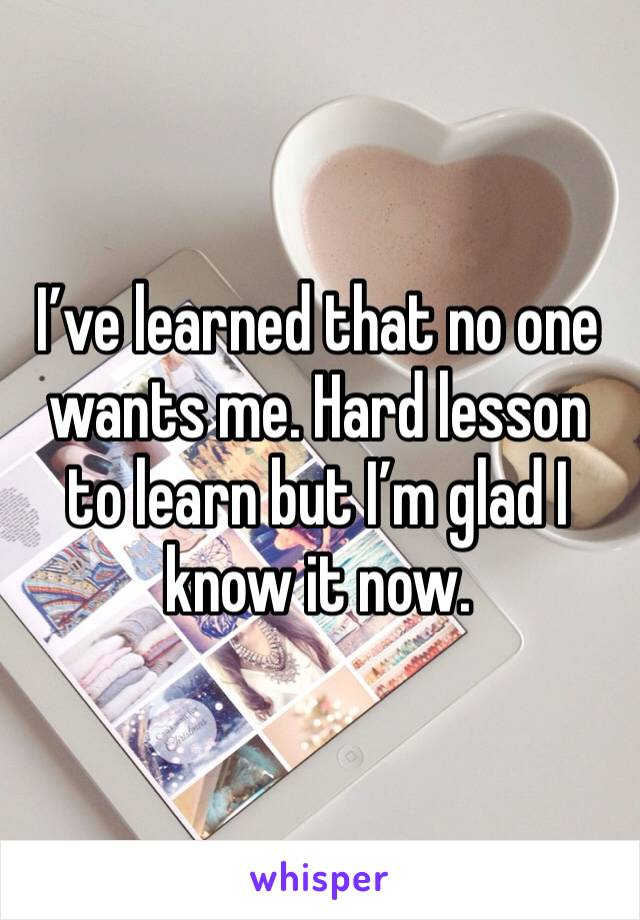 I've learned that no one wants me. Hard lesson to learn but I'm glad I know it now.
