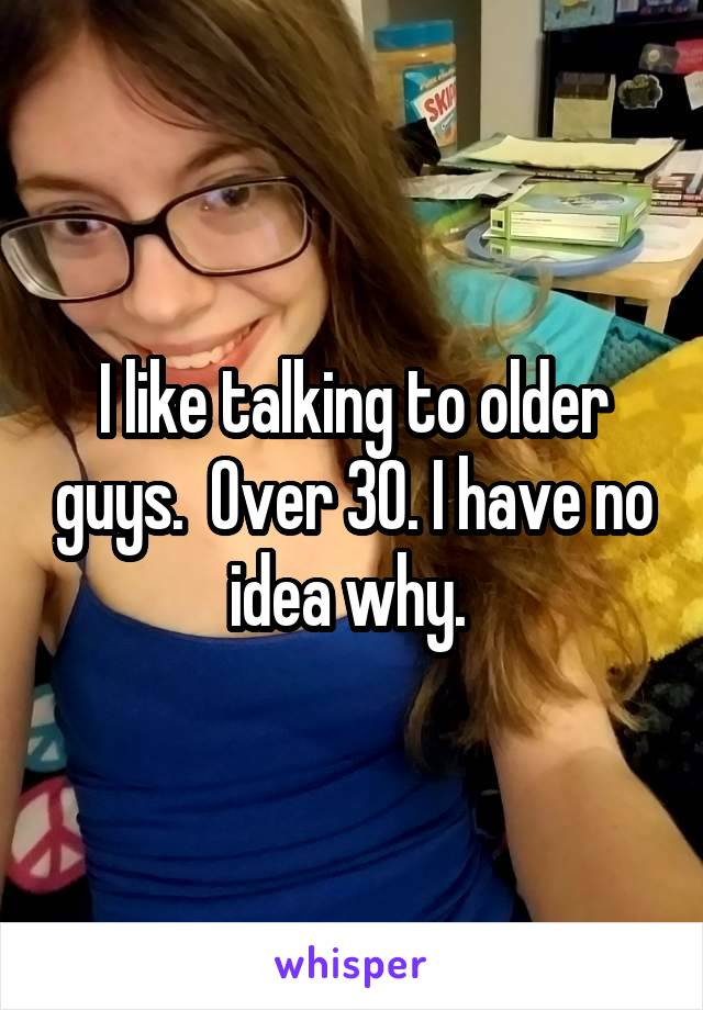 I like talking to older guys.  Over 30. I have no idea why.
