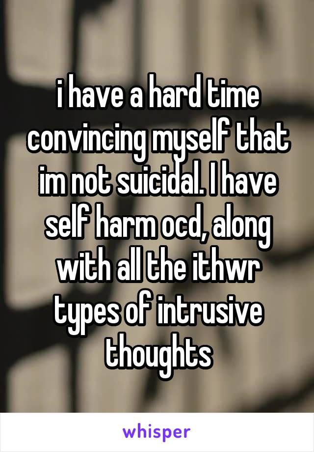 i have a hard time convincing myself that im not suicidal. I have self harm ocd, along with all the ithwr types of intrusive thoughts