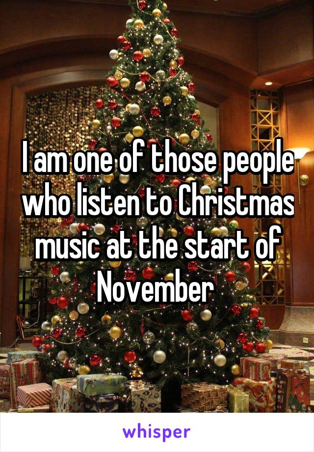 I am one of those people who listen to Christmas music at the start of November