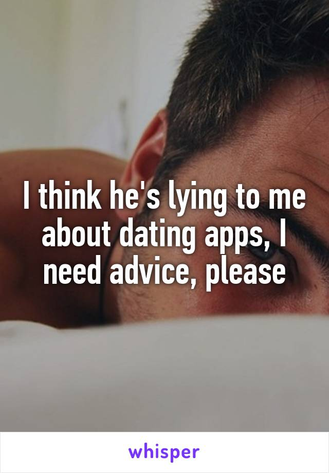 I think he's lying to me about dating apps, I need advice, please