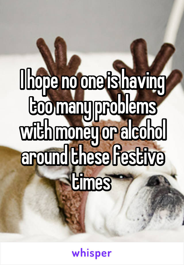 I hope no one is having too many problems with money or alcohol around these festive times