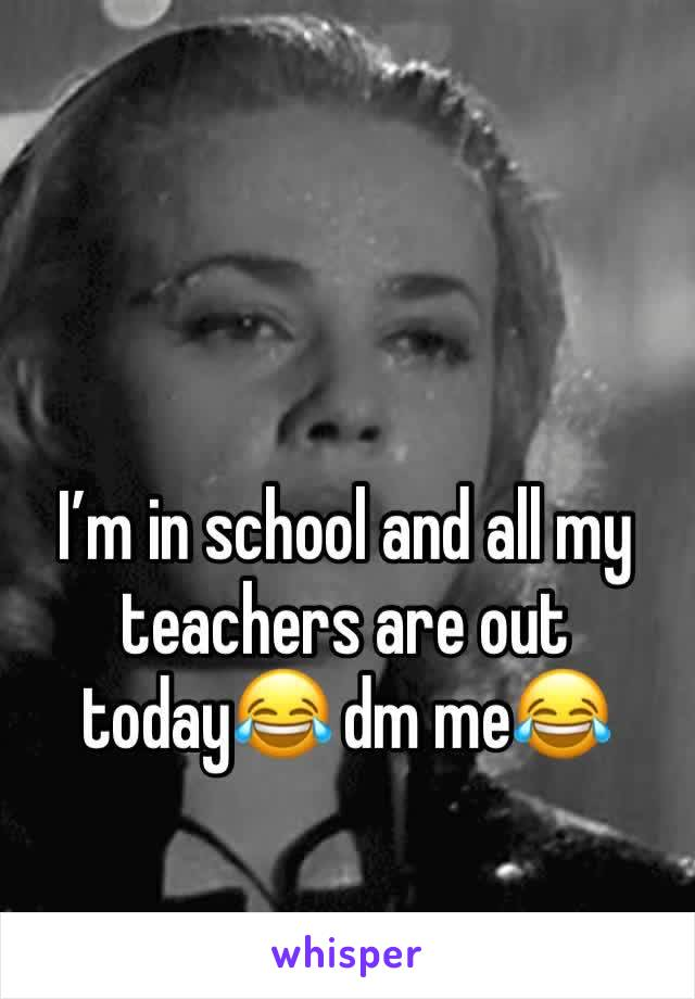 I'm in school and all my teachers are out today😂 dm me😂