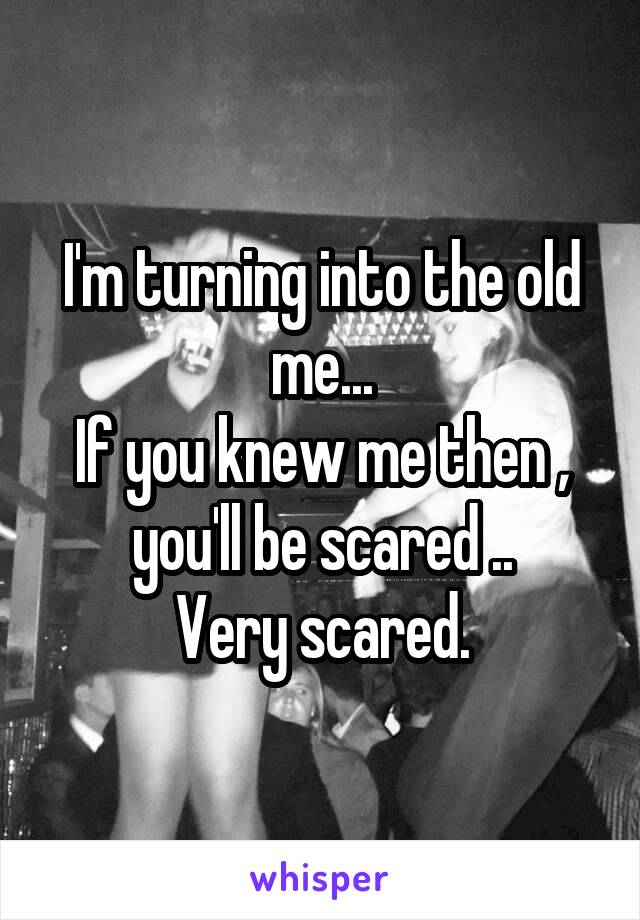 I'm turning into the old me... If you knew me then , you'll be scared .. Very scared.