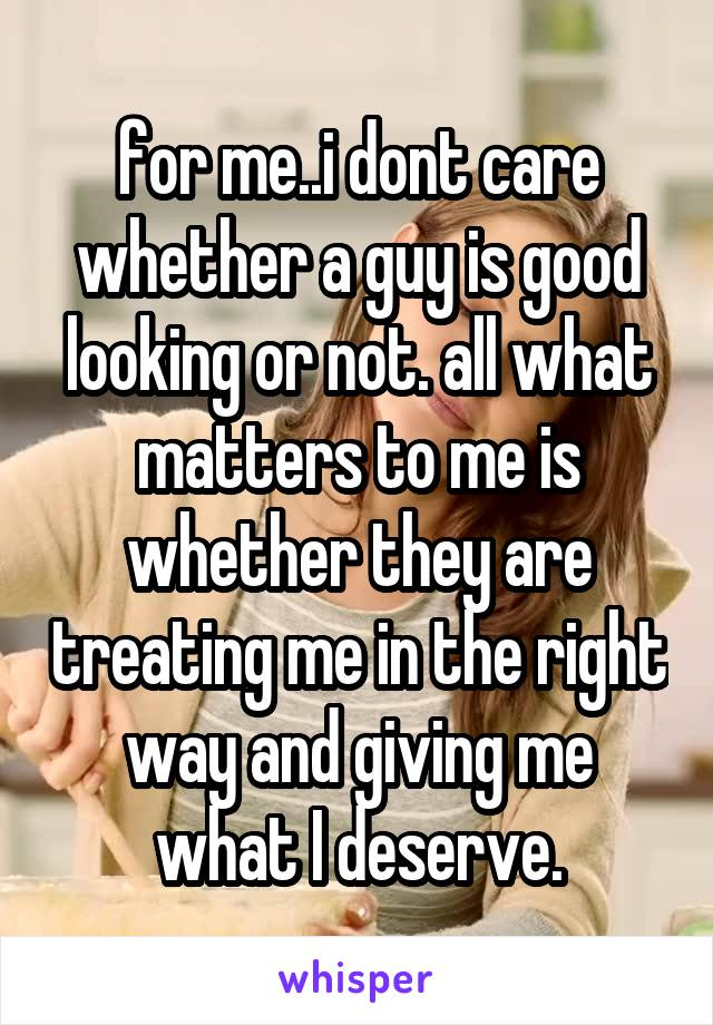 for me..i dont care whether a guy is good looking or not. all what matters to me is whether they are treating me in the right way and giving me what I deserve.