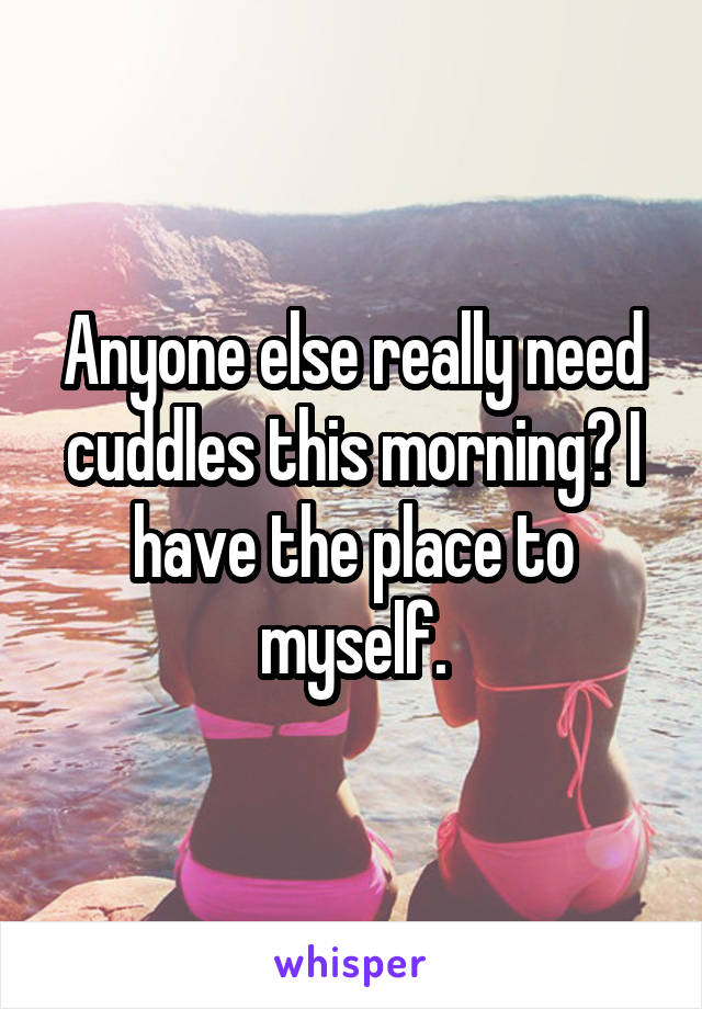 Anyone else really need cuddles this morning? I have the place to myself.