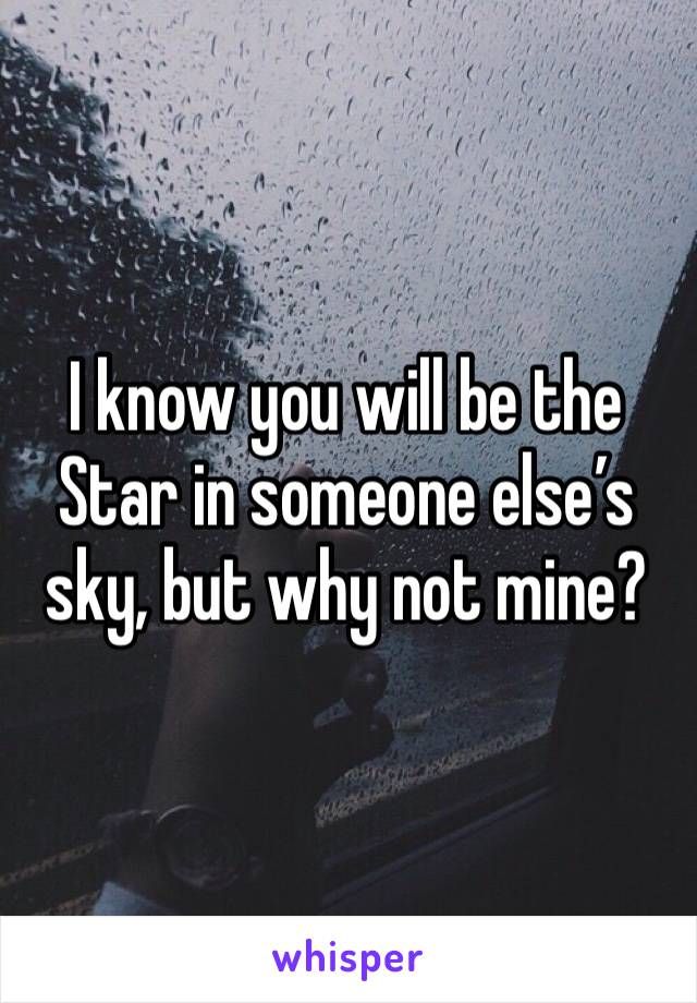 I know you will be the Star in someone else's sky, but why not mine?