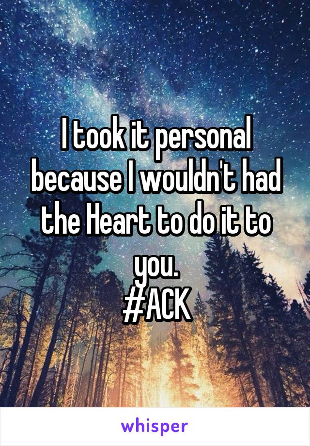 I took it personal because I wouldn't had the Heart to do it to you. #ACK