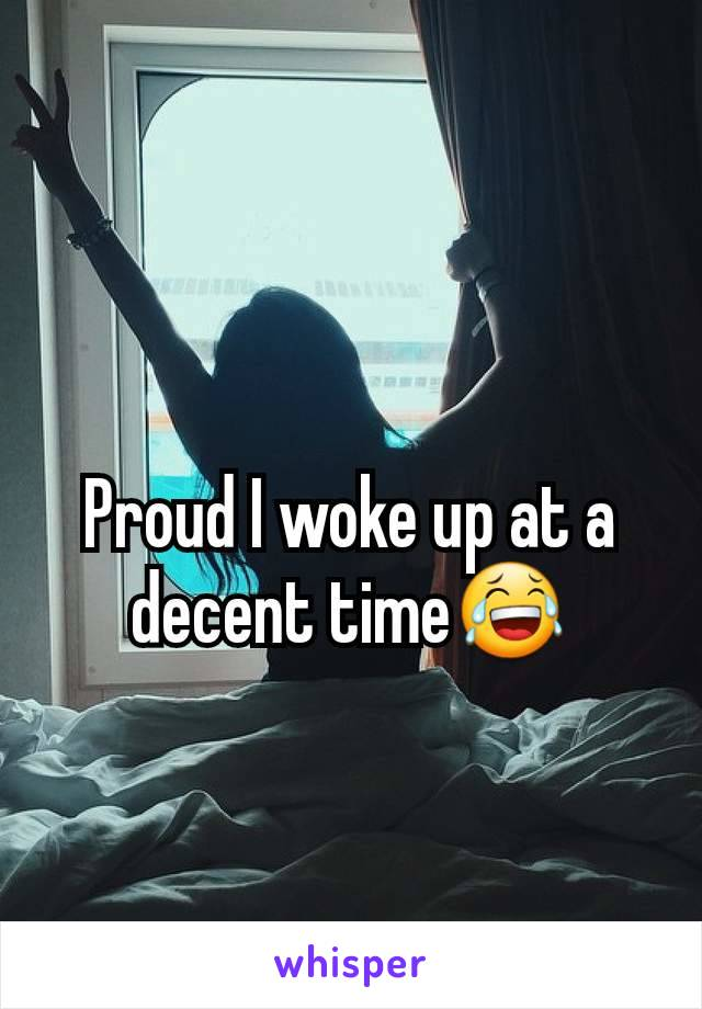 Proud I woke up at a decent time😂