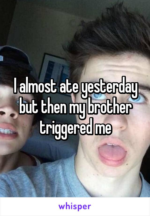 I almost ate yesterday but then my brother triggered me