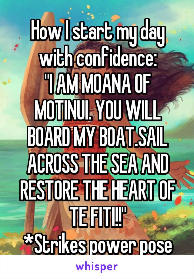 """How I start my day with confidence: """"I AM MOANA OF MOTINUI. YOU WILL BOARD MY BOAT.SAIL ACROSS THE SEA AND RESTORE THE HEART OF TE FITI!!"""" *Strikes power pose"""