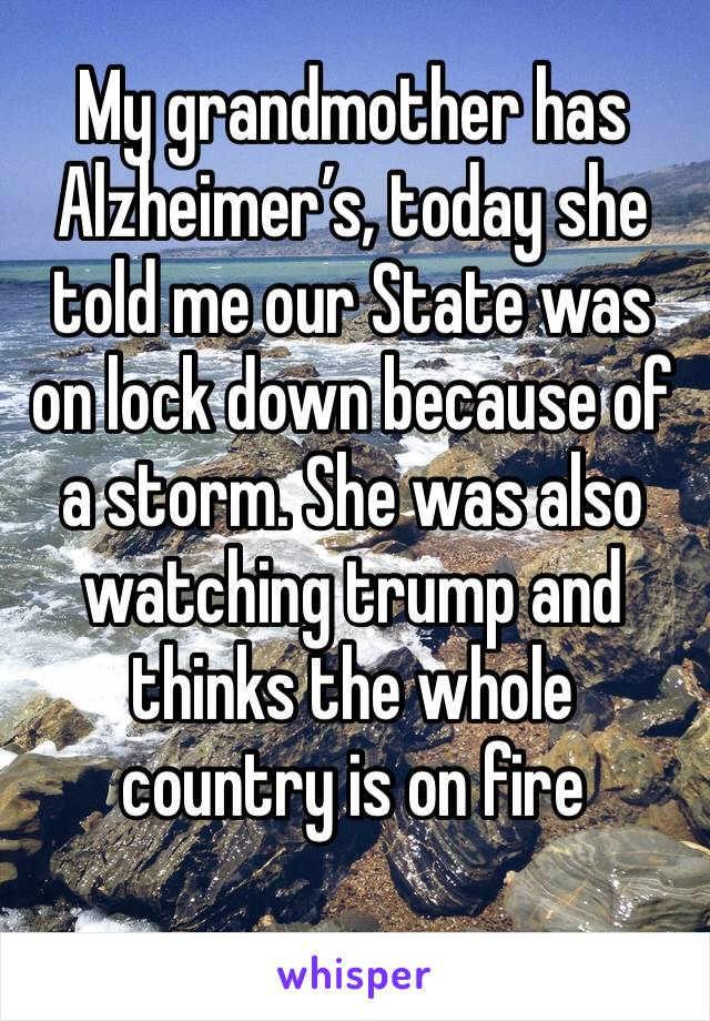 My grandmother has Alzheimer's, today she told me our State was on lock down because of a storm. She was also watching trump and thinks the whole country is on fire