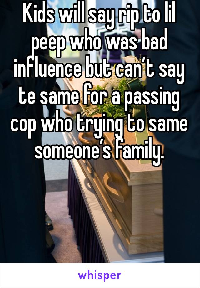 Kids will say rip to lil peep who was bad influence but can't say te same for a passing cop who trying to same someone's family.