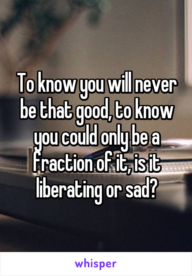 To know you will never be that good, to know you could only be a fraction of it, is it liberating or sad?