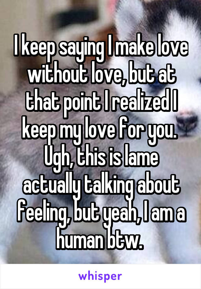I keep saying I make love without love, but at that point I realized I keep my love for you.  Ugh, this is lame actually talking about feeling, but yeah, I am a human btw.
