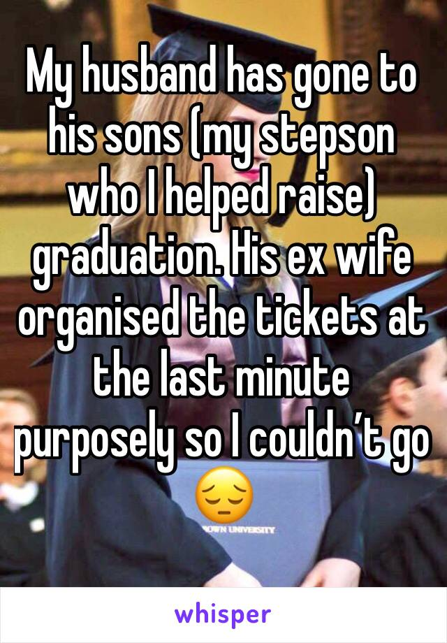 My husband has gone to his sons (my stepson who I helped raise) graduation. His ex wife organised the tickets at the last minute purposely so I couldn't go 😔
