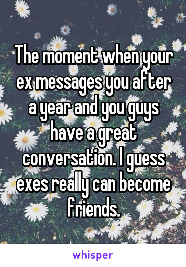 The moment when your ex messages you after a year and you guys have a great conversation. I guess exes really can become friends.