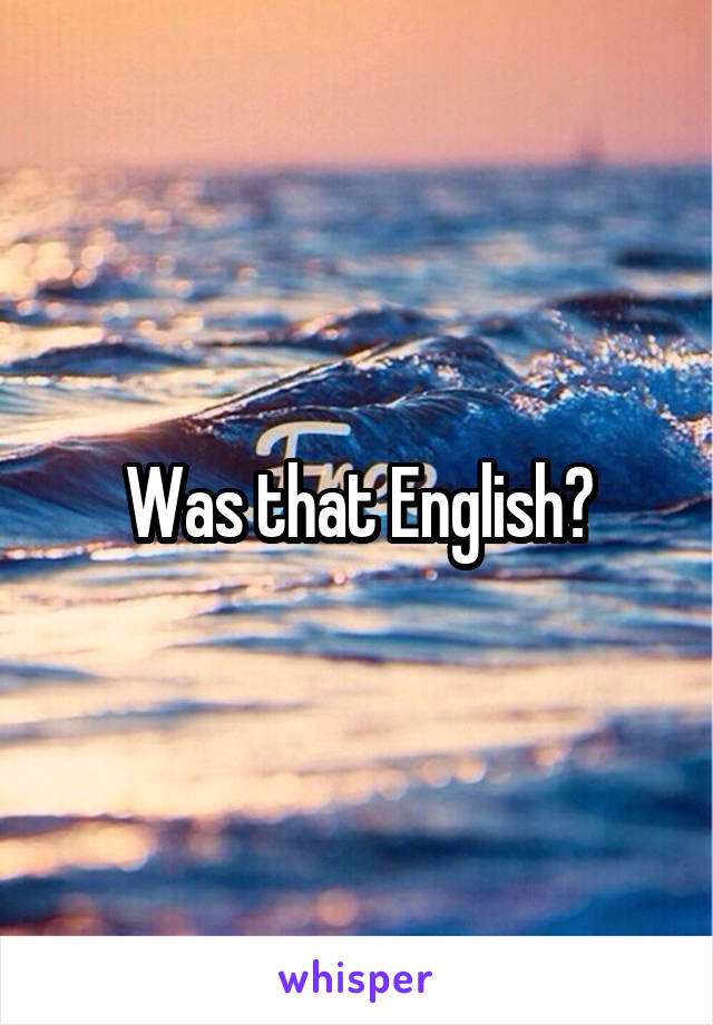 Was that English?