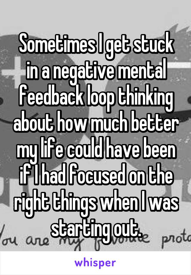 Sometimes I get stuck in a negative mental feedback loop thinking about how much better my life could have been if I had focused on the right things when I was starting out.