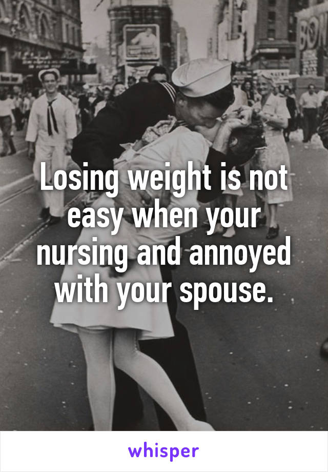 Losing weight is not easy when your nursing and annoyed with your spouse.