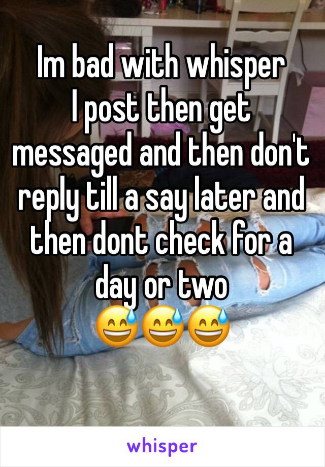 Im bad with whisper I post then get messaged and then don't reply till a say later and then dont check for a day or two 😅😅😅