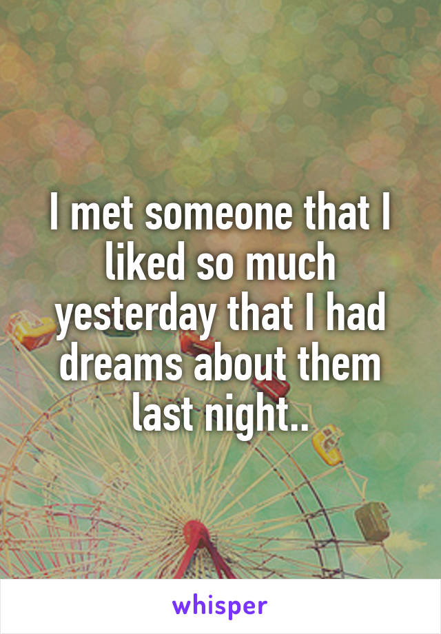 I met someone that I liked so much yesterday that I had dreams about them last night..