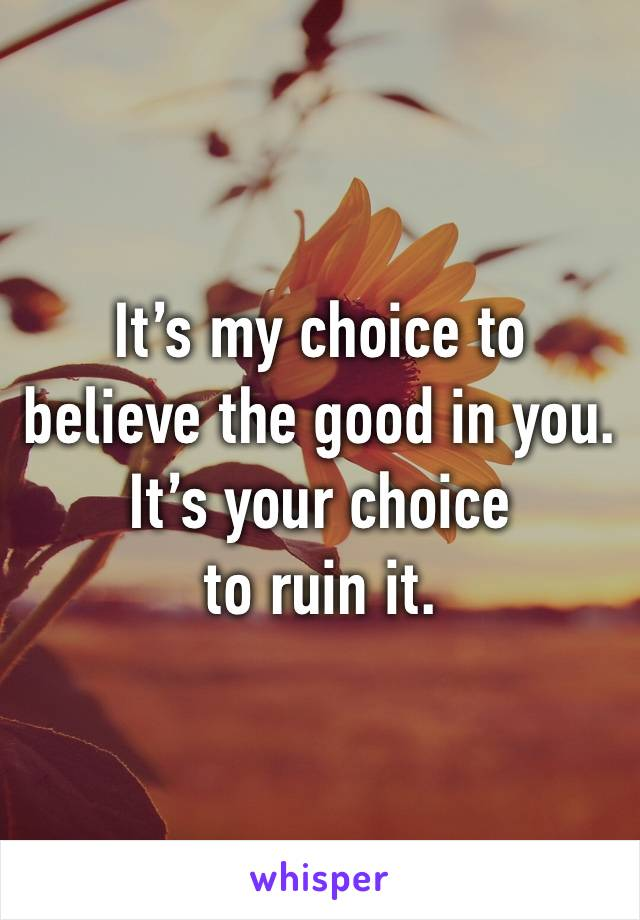 It's my choice to  believe the good in you.  It's your choice  to ruin it.