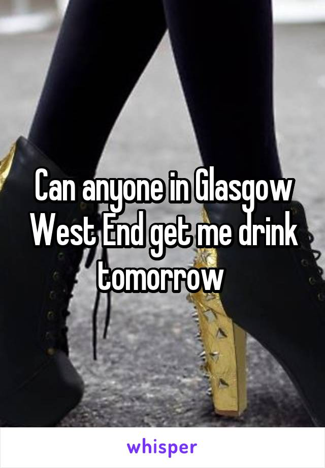 Can anyone in Glasgow West End get me drink tomorrow