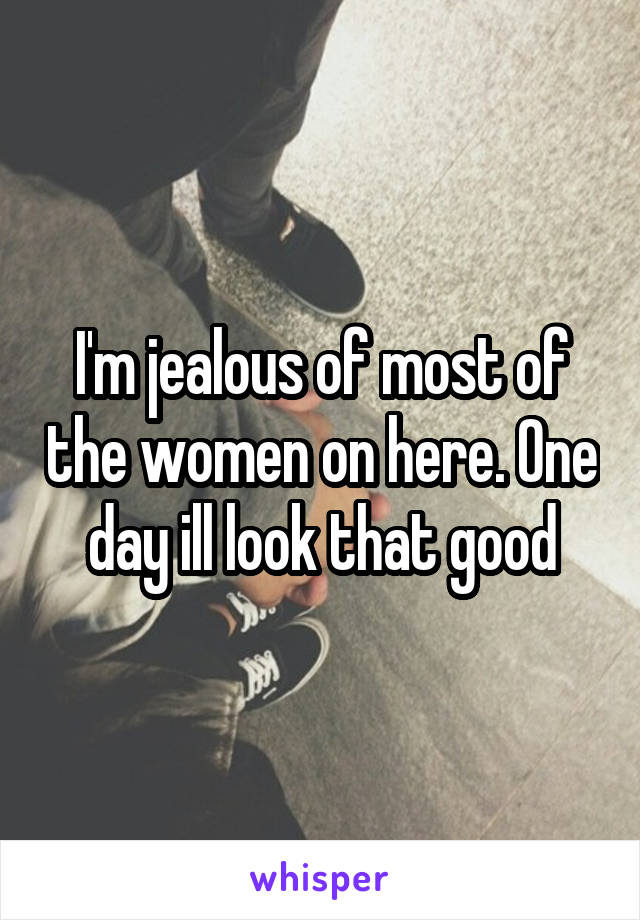 I'm jealous of most of the women on here. One day ill look that good