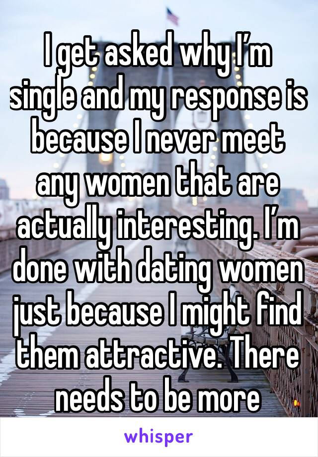 I get asked why I'm single and my response is because I never meet any women that are actually interesting. I'm done with dating women just because I might find them attractive. There needs to be more