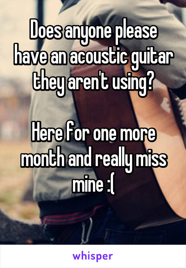 Does anyone please have an acoustic guitar they aren't using?  Here for one more month and really miss mine :(
