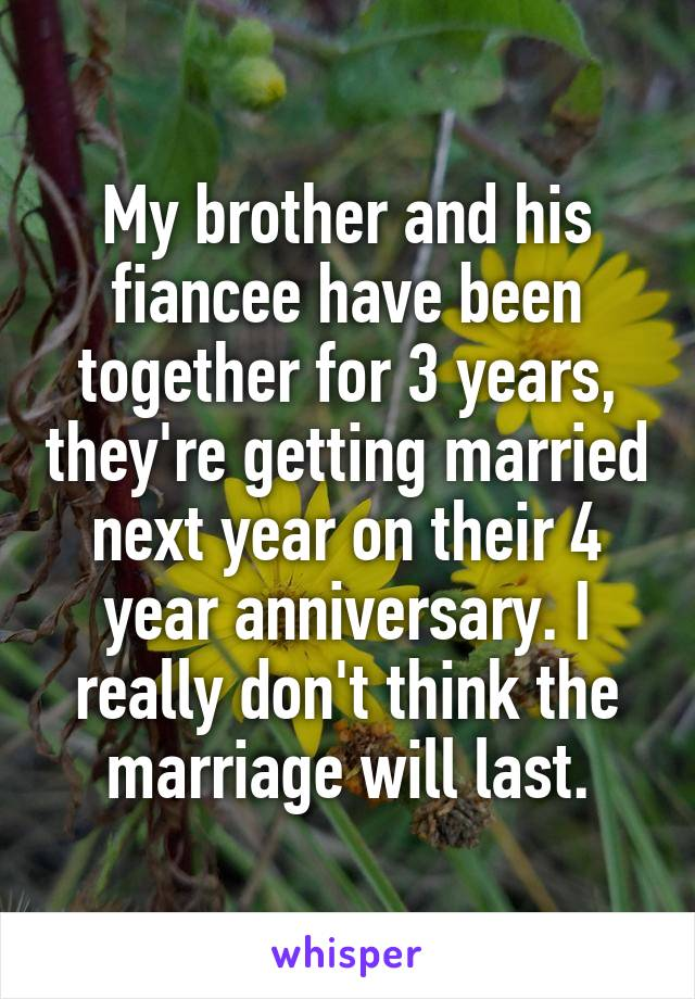 My brother and his fiancee have been together for 3 years, they're getting married next year on their 4 year anniversary. I really don't think the marriage will last.