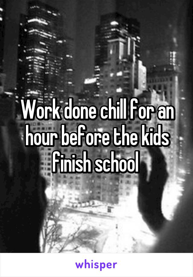 Work done chill for an hour before the kids finish school