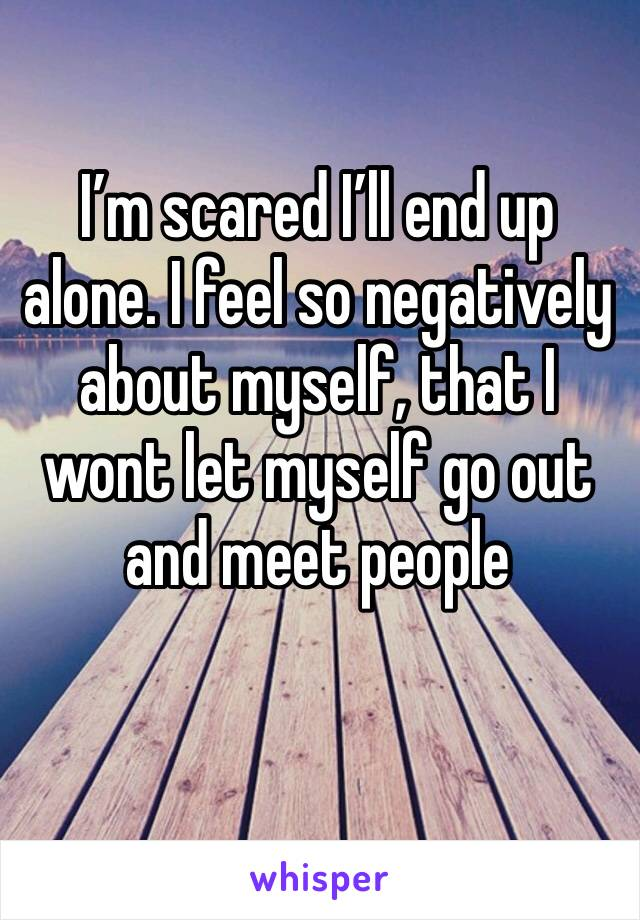 I'm scared I'll end up alone. I feel so negatively about myself, that I wont let myself go out and meet people