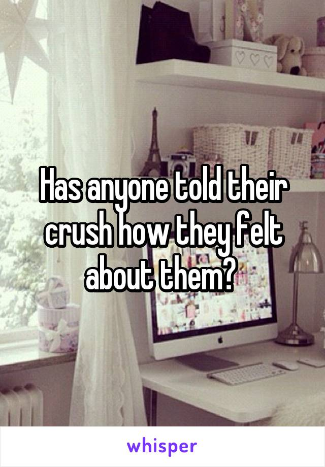 Has anyone told their crush how they felt about them?
