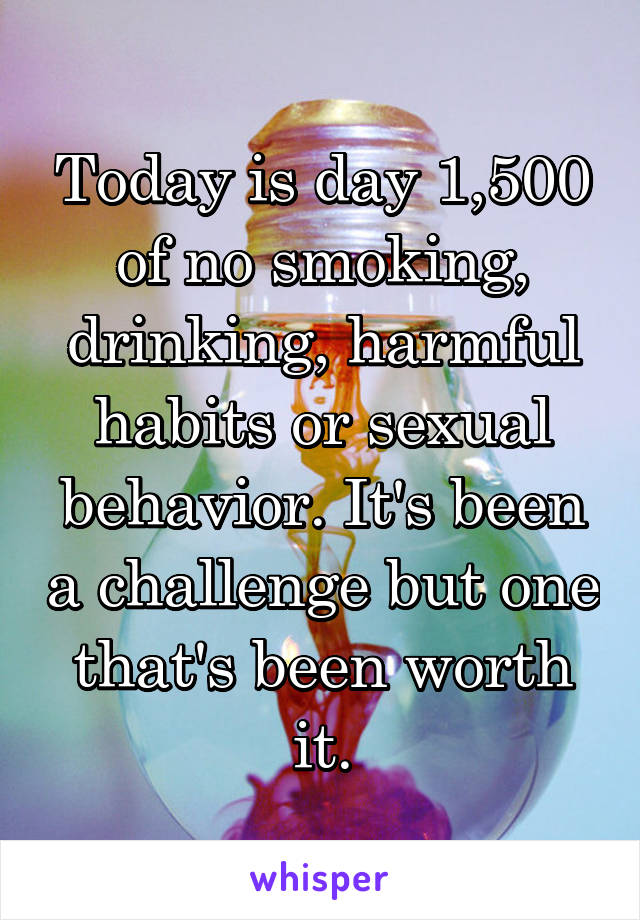 Today is day 1,500 of no smoking, drinking, harmful habits or sexual behavior. It's been a challenge but one that's been worth it.
