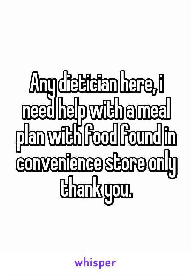 Any dietician here, i need help with a meal plan with food found in convenience store only thank you.