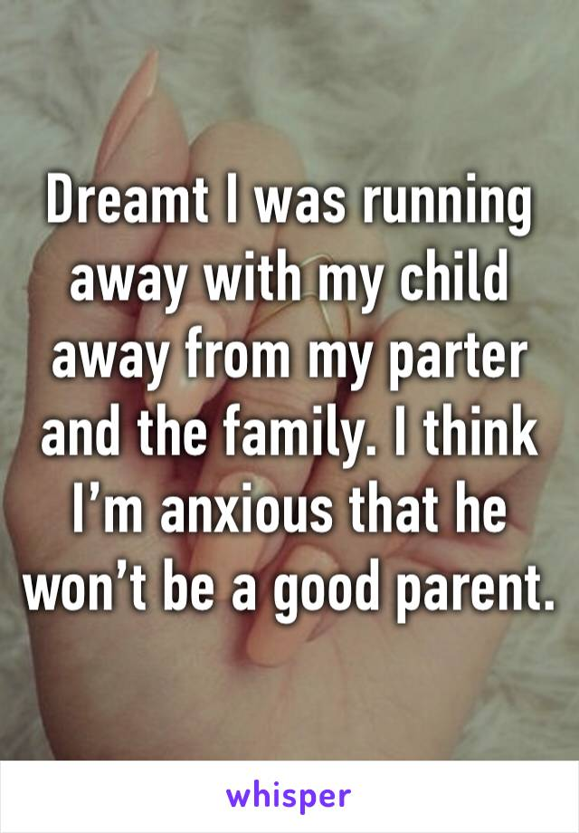 Dreamt I was running away with my child away from my parter and the family. I think I'm anxious that he won't be a good parent.