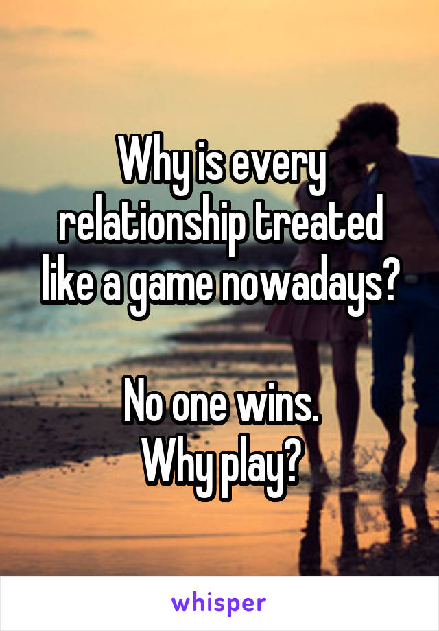 Why is every relationship treated like a game nowadays?  No one wins. Why play?