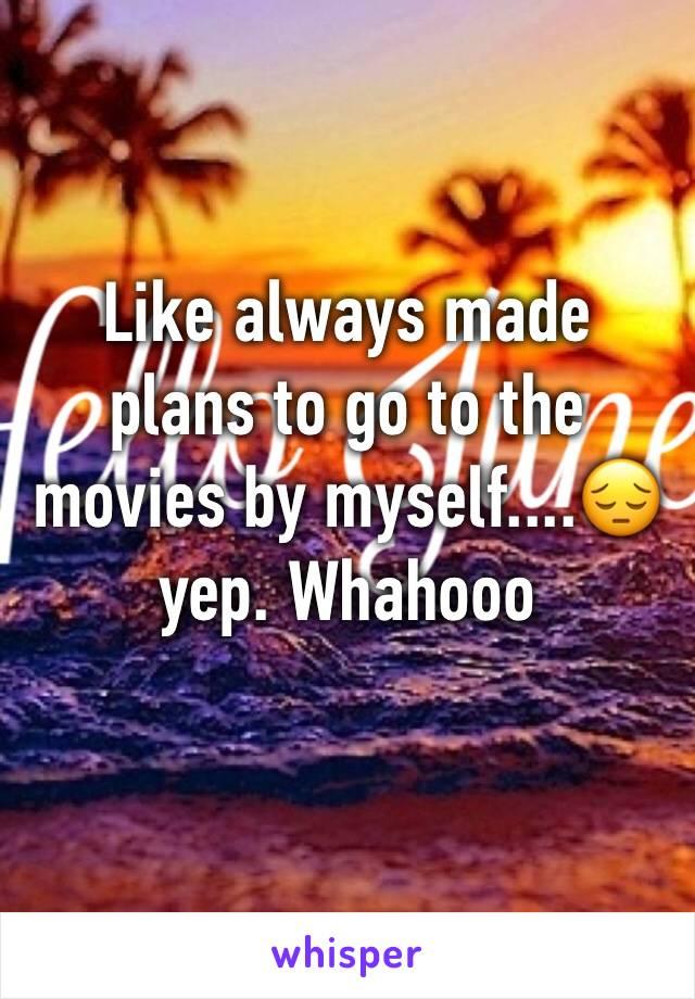 Like always made plans to go to the movies by myself....😔yep. Whahooo