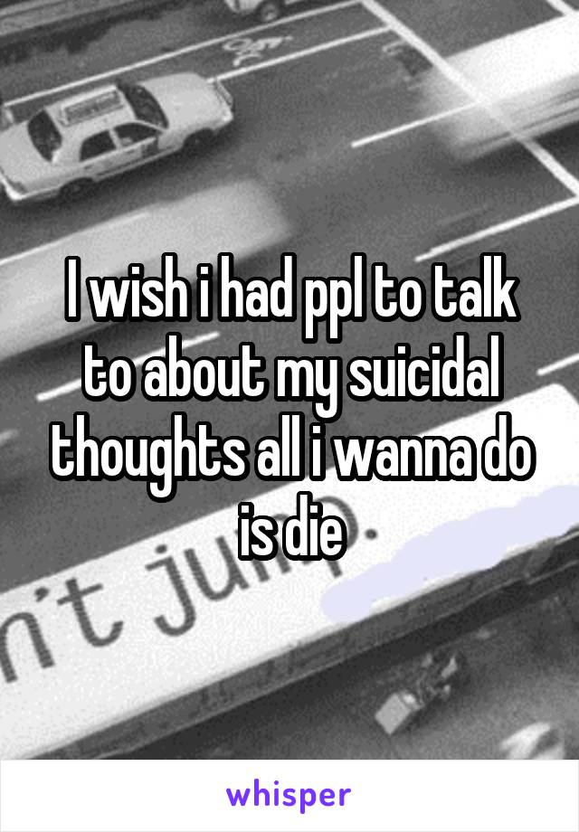 I wish i had ppl to talk to about my suicidal thoughts all i wanna do is die