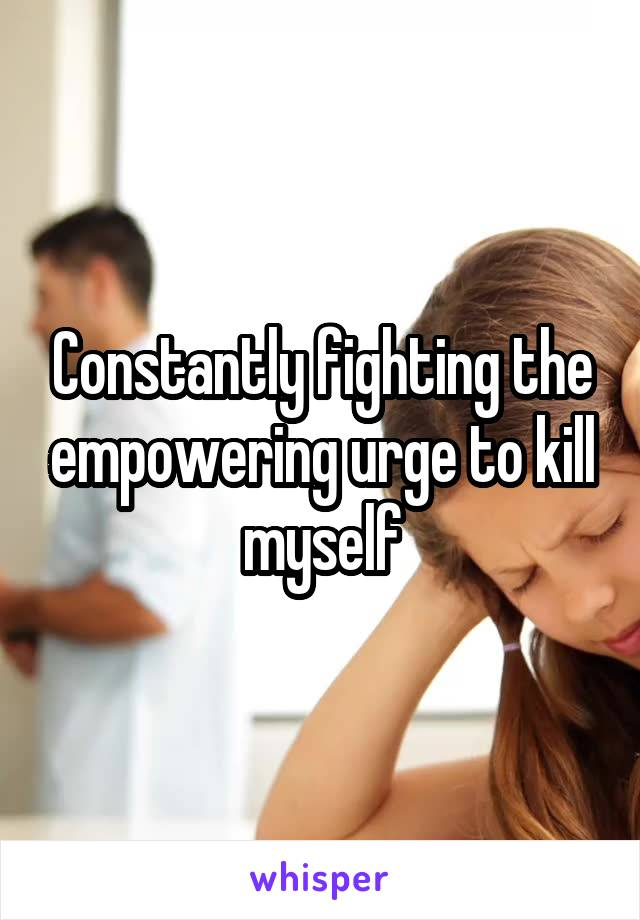 Constantly fighting the empowering urge to kill myself