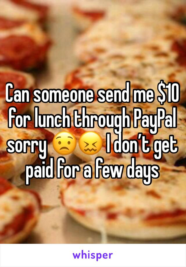 Can someone send me $10 for lunch through PayPal sorry 😟😖 I don't get paid for a few days