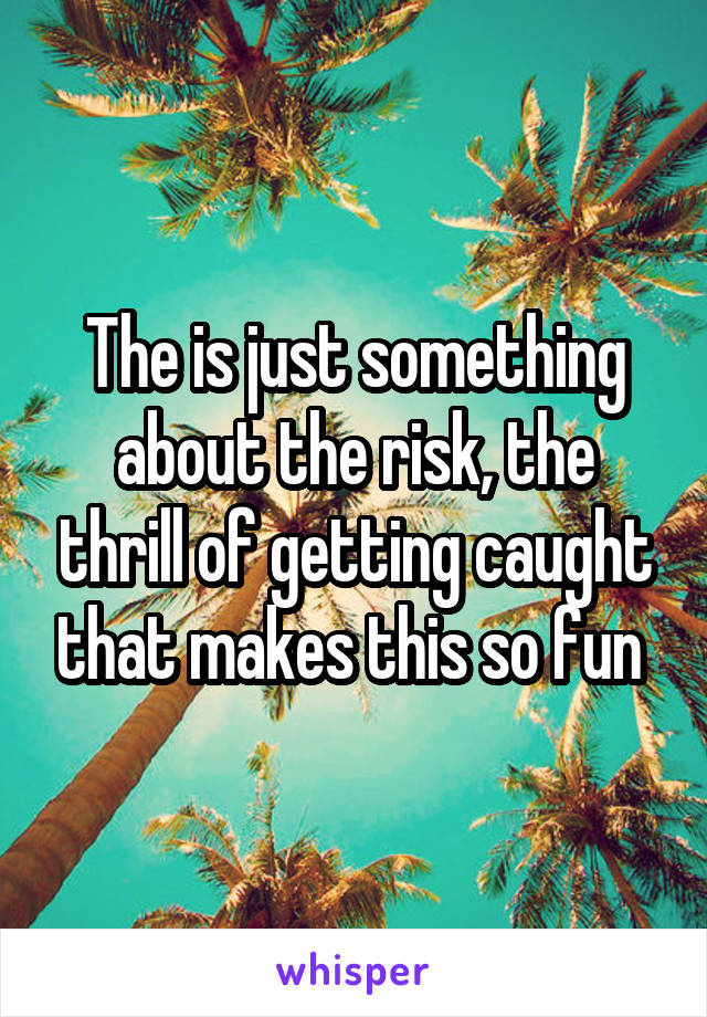 The is just something about the risk, the thrill of getting caught that makes this so fun