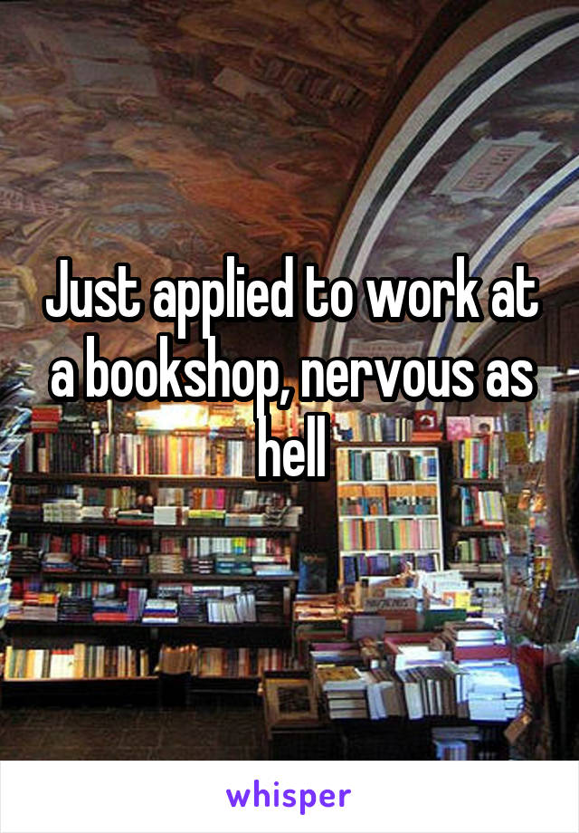 Just applied to work at a bookshop, nervous as hell