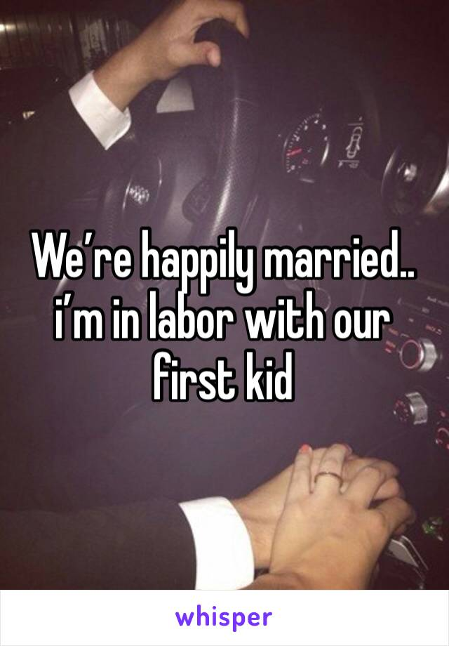 We're happily married.. i'm in labor with our first kid
