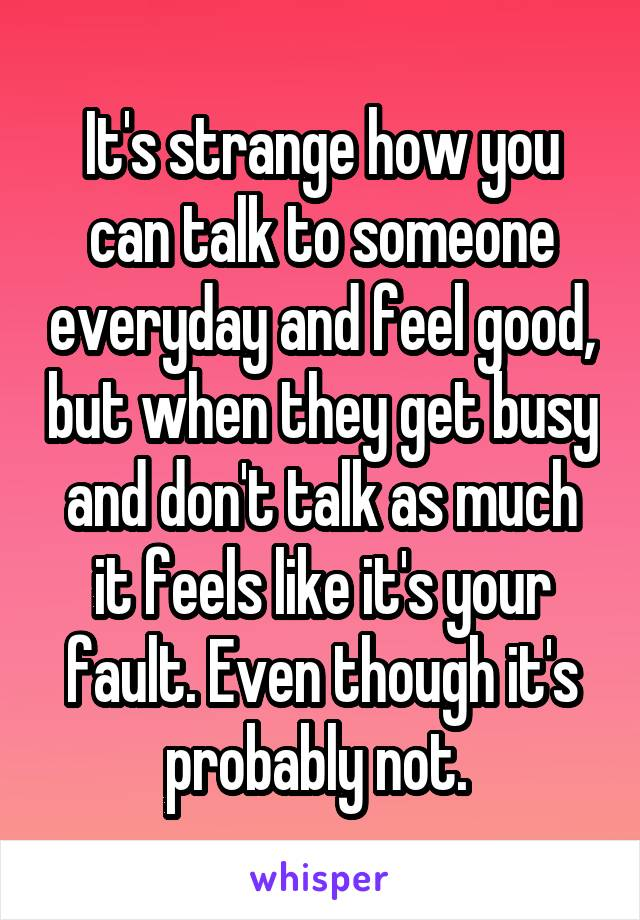 It's strange how you can talk to someone everyday and feel good, but when they get busy and don't talk as much it feels like it's your fault. Even though it's probably not.