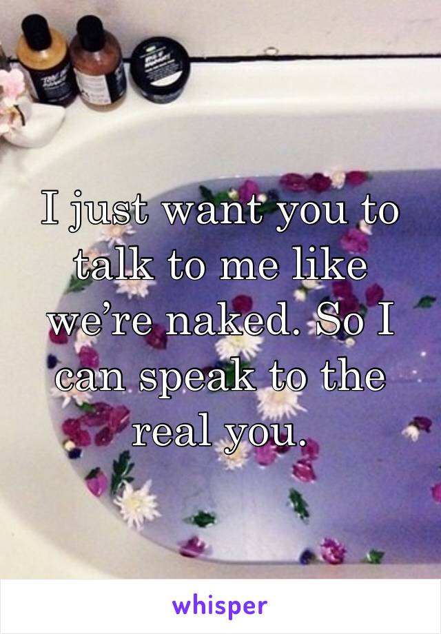 I just want you to talk to me like we're naked. So I can speak to the real you.