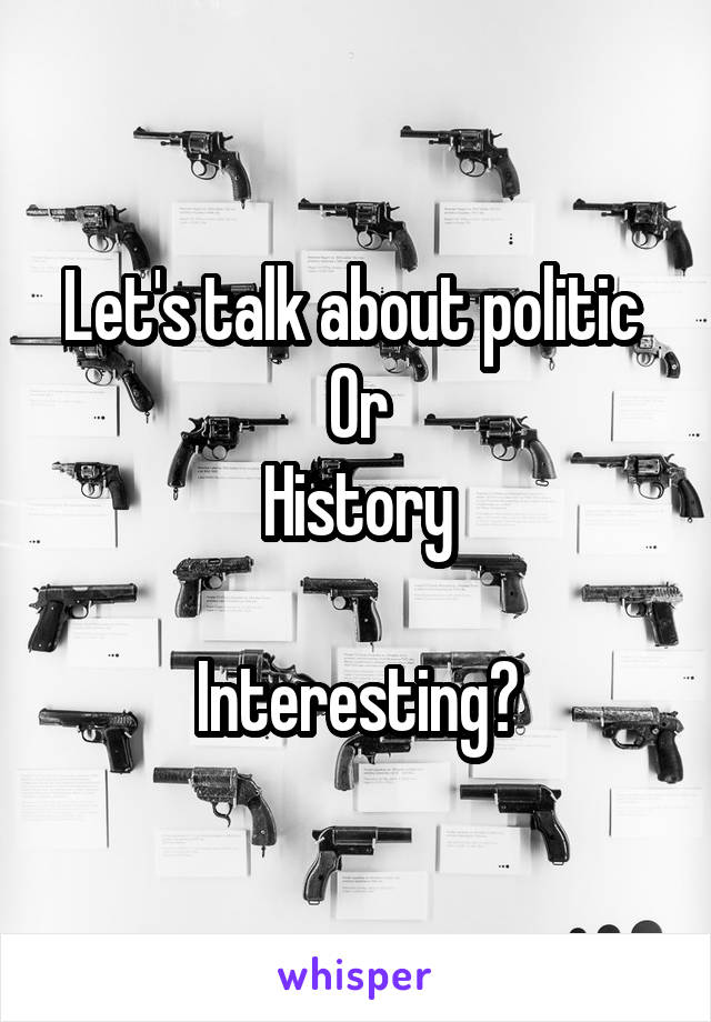 Let's talk about politic  Or History  Interesting?