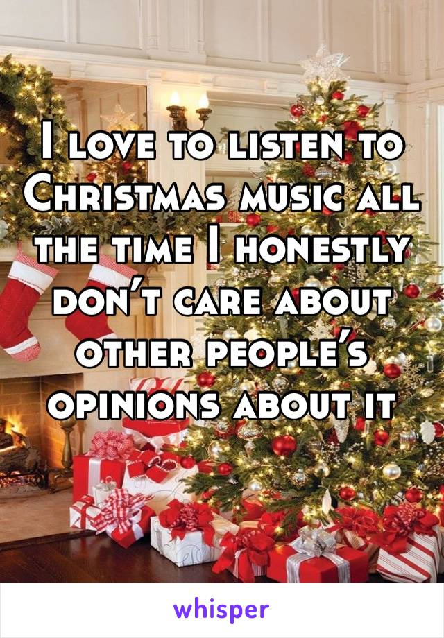 I love to listen to Christmas music all the time I honestly don't care about other people's opinions about it